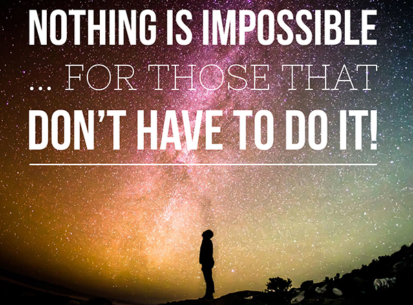 Nothing is Impossible ... for Those that Don't Have to do It!